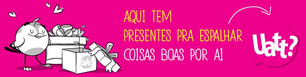 Uatt Brasília - Aqui tem presentes pra espalhar coisas boas por ai